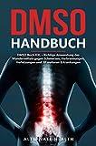 DMSO Handbuch - DMSO Buch XXL: Richtige Anwendung des Wundermittels gegen Schmerzen, Verbrennungen, Verletzungen und 30 weiteren Erkrankungen