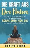 DIE KRAFT AUS DER NATUR: Das große 4 in 1 Handbuch für Anfänger über die natürlichen Heilmittel BORAX, DMSO, MSM, CDL und warum sie in jede Hausapotheke gehören.