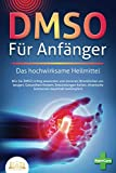 DMSO FÜR ANFÄNGER - Das hochwirksame Heilmittel: Wie Sie DMSO richtig anwenden und dosieren (Krankheiten vorbeugen, Gesundheit fördern, Entzündungen heilen, chronische Schmerzen dauerhaft bekämpfen)