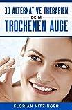 30 Alternative Therapien beim Trockenen Auge: Als weitere hilfreiche Impulsgeber neben Augentropfen, Augensalben und Augengelen