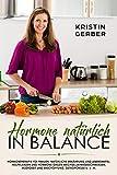 Hormone natürlich in Balance: Hormontherapie für Frauen: Natürliche Ernährung und Lebensmittel, Heilpflanzen und Hormone gegen Wechseljahresbeschwerden, ... und Erschöpfung, Osteoporose u. v. m.