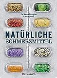 Natürliche Schmerzmittel. Umfassende Hilfe. Von Arthritis bis Zahnschmerzen: Mit Anleitungen für Salben, Umschläge, schmerzlindernder Diäten und Übungen